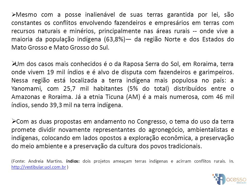 Mesmo com a posse inalienável de suas terras garantida por lei, são constantes os conflitos envolvendo fazendeiros e empresários em terras com recursos naturais e minérios, principalmente nas áreas rurais -- onde vive a maioria da população indígena (63,8%)— da região Norte e dos Estados do Mato Grosso e Mato Grosso do Sul.