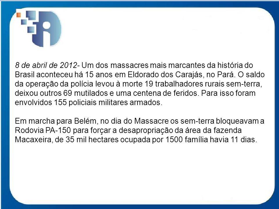 8 de abril de 2012- Um dos massacres mais marcantes da história do Brasil aconteceu há 15 anos em Eldorado dos Carajás, no Pará. O saldo da operação da polícia levou à morte 19 trabalhadores rurais sem-terra, deixou outros 69 mutilados e uma centena de feridos. Para isso foram envolvidos 155 policiais militares armados.