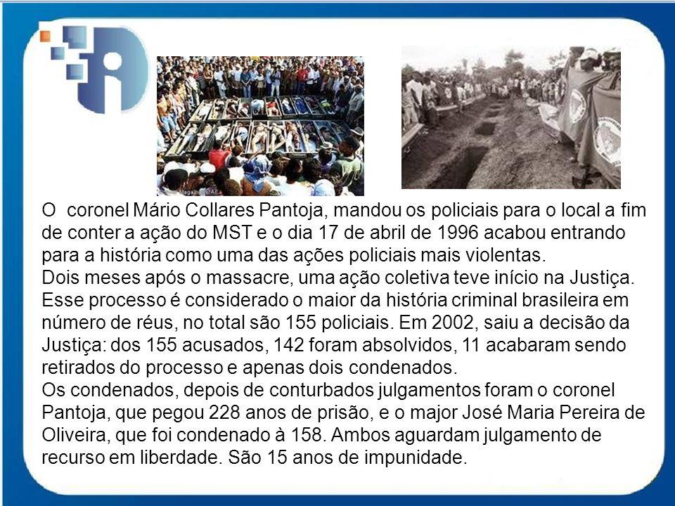 O coronel Mário Collares Pantoja, mandou os policiais para o local a fim de conter a ação do MST e o dia 17 de abril de 1996 acabou entrando para a história como uma das ações policiais mais violentas.