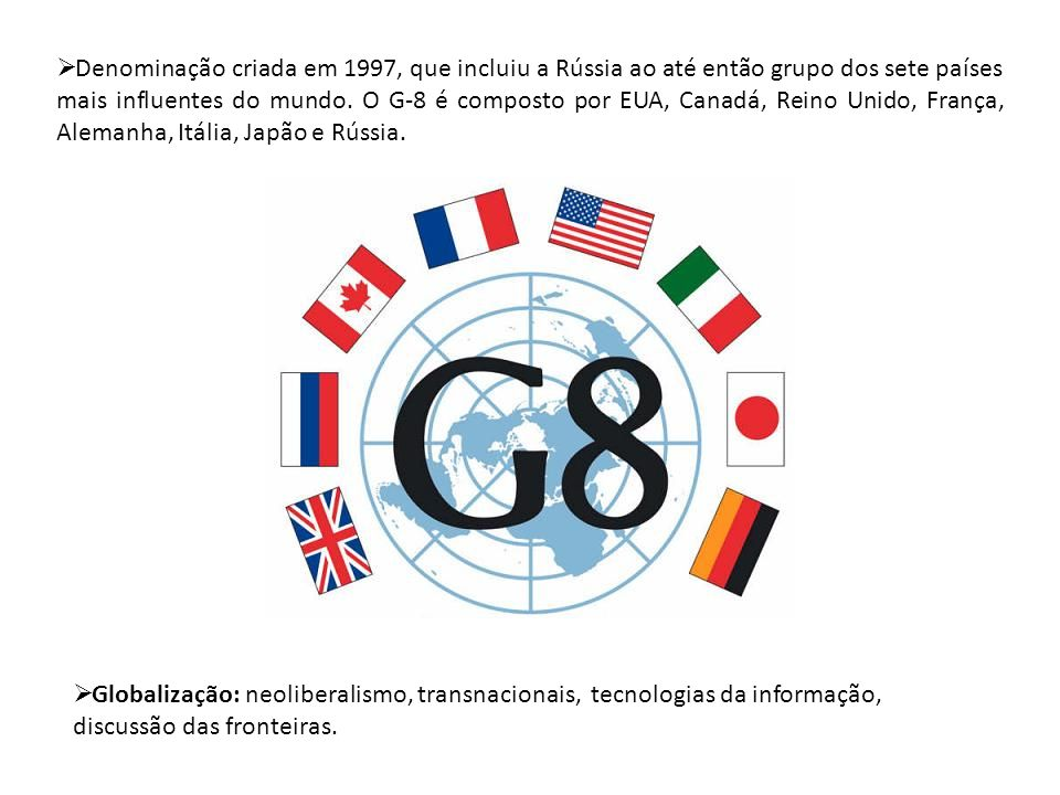 Denominação criada em 1997, que incluiu a Rússia ao até então grupo dos sete países mais influentes do mundo. O G-8 é composto por EUA, Canadá, Reino Unido, França, Alemanha, Itália, Japão e Rússia.