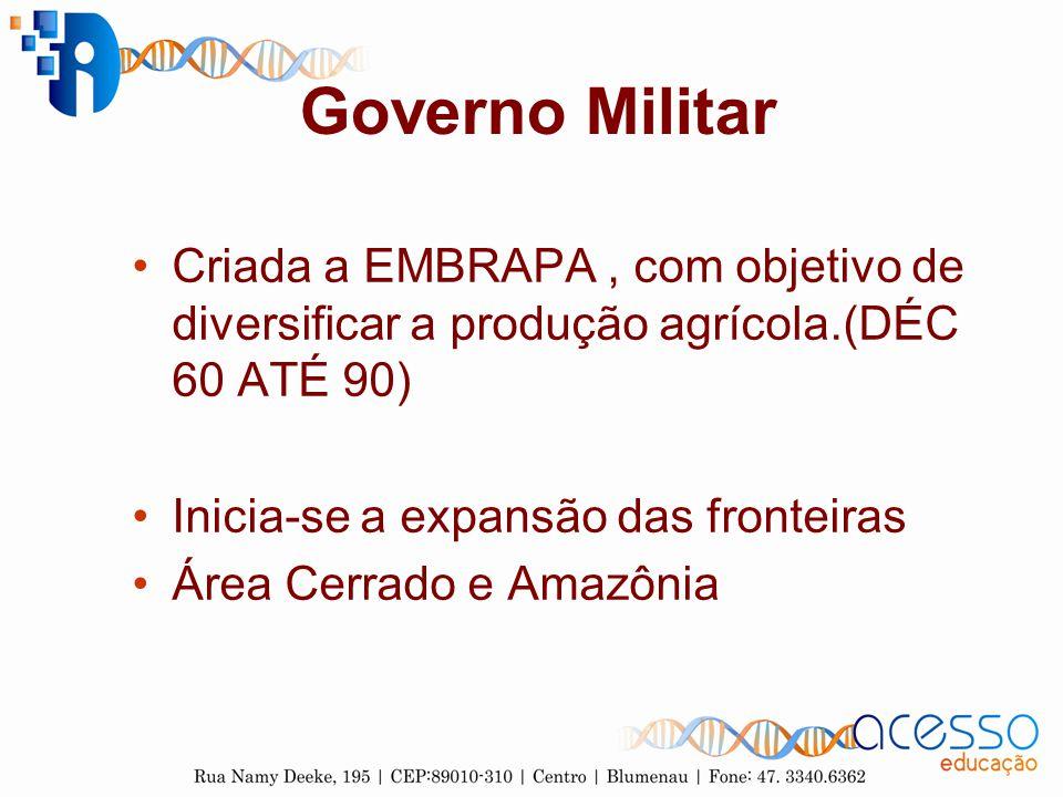Governo Militar Criada a EMBRAPA , com objetivo de diversificar a produção agrícola.(DÉC 60 ATÉ 90)
