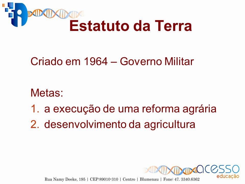 Estatuto da Terra Criado em 1964 – Governo Militar Metas: