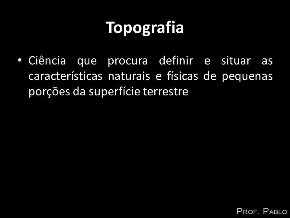 Topografia Ciência que procura definir e situar as características naturais e físicas de pequenas porções da superfície terrestre.