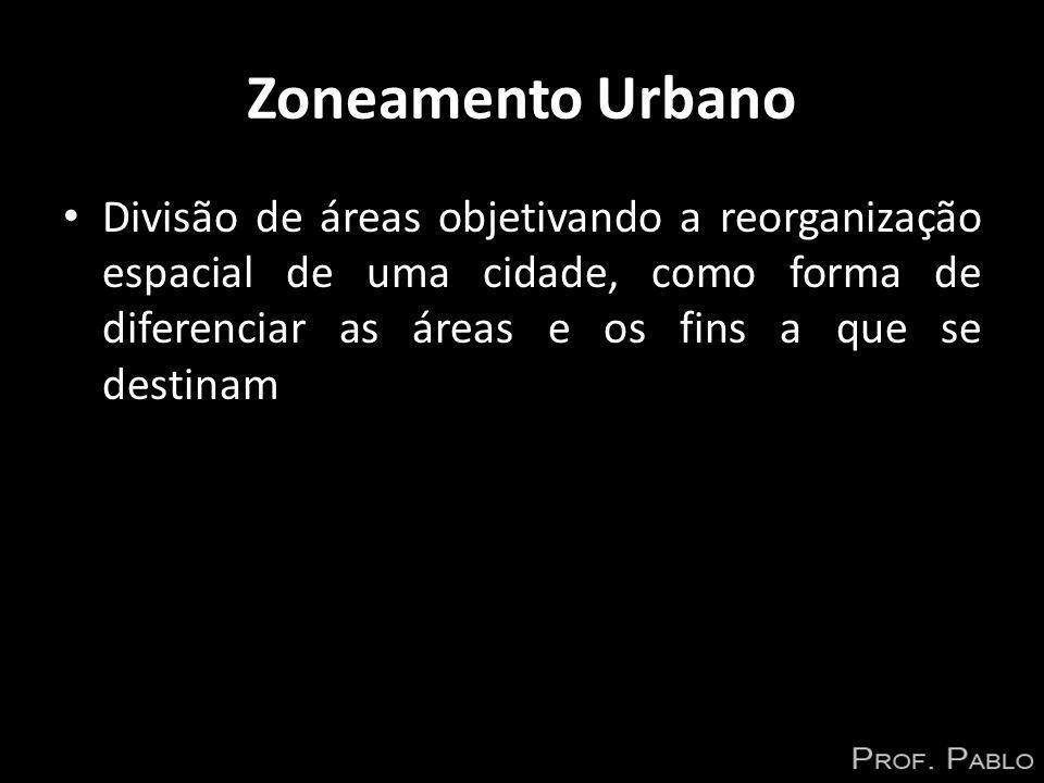 Zoneamento Urbano Divisão de áreas objetivando a reorganização espacial de uma cidade, como forma de diferenciar as áreas e os fins a que se destinam.