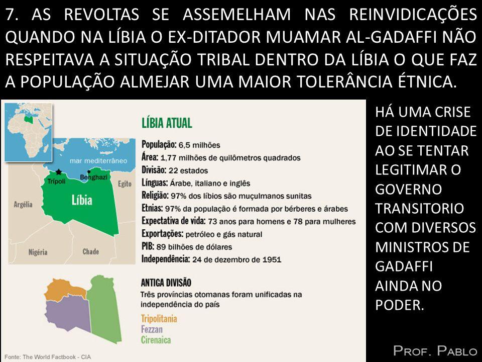7. AS REVOLTAS SE ASSEMELHAM NAS REINVIDICAÇÕES QUANDO NA LÍBIA O EX-DITADOR MUAMAR AL-GADAFFI NÃO RESPEITAVA A SITUAÇÃO TRIBAL DENTRO DA LÍBIA O QUE FAZ A POPULAÇÃO ALMEJAR UMA MAIOR TOLERÂNCIA ÉTNICA.