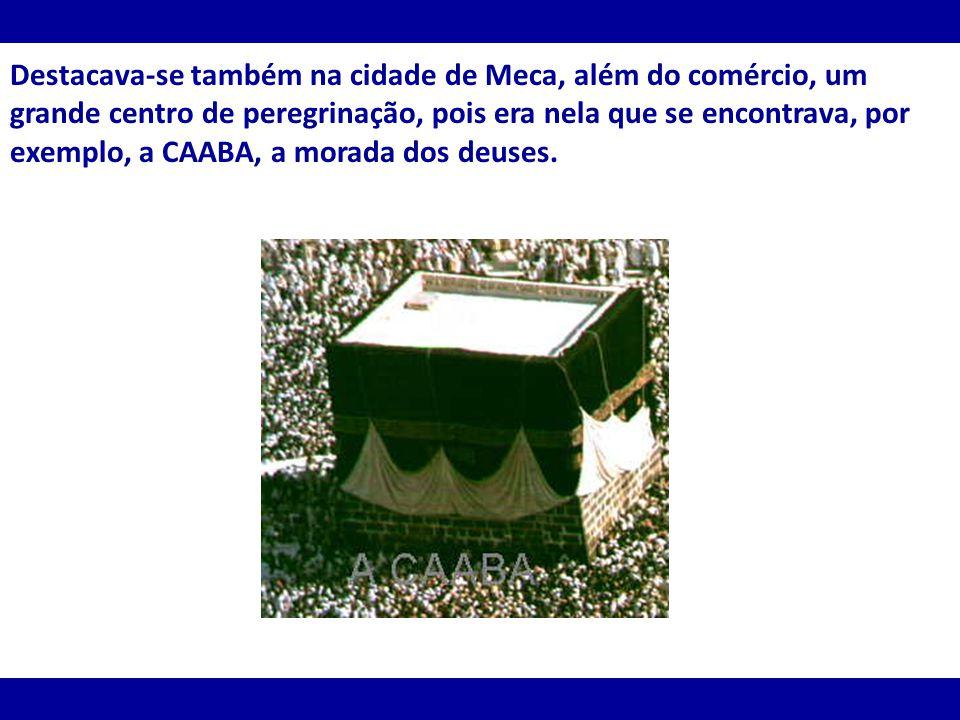 Destacava-se também na cidade de Meca, além do comércio, um grande centro de peregrinação, pois era nela que se encontrava, por exemplo, a CAABA, a morada dos deuses.