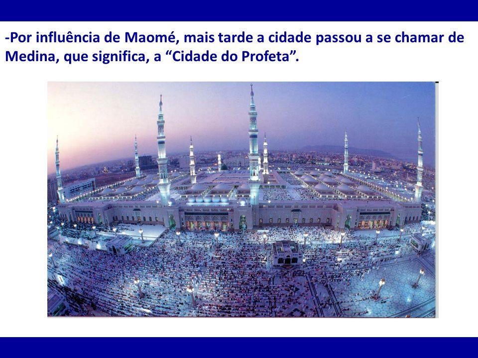 -Por influência de Maomé, mais tarde a cidade passou a se chamar de Medina, que significa, a Cidade do Profeta .