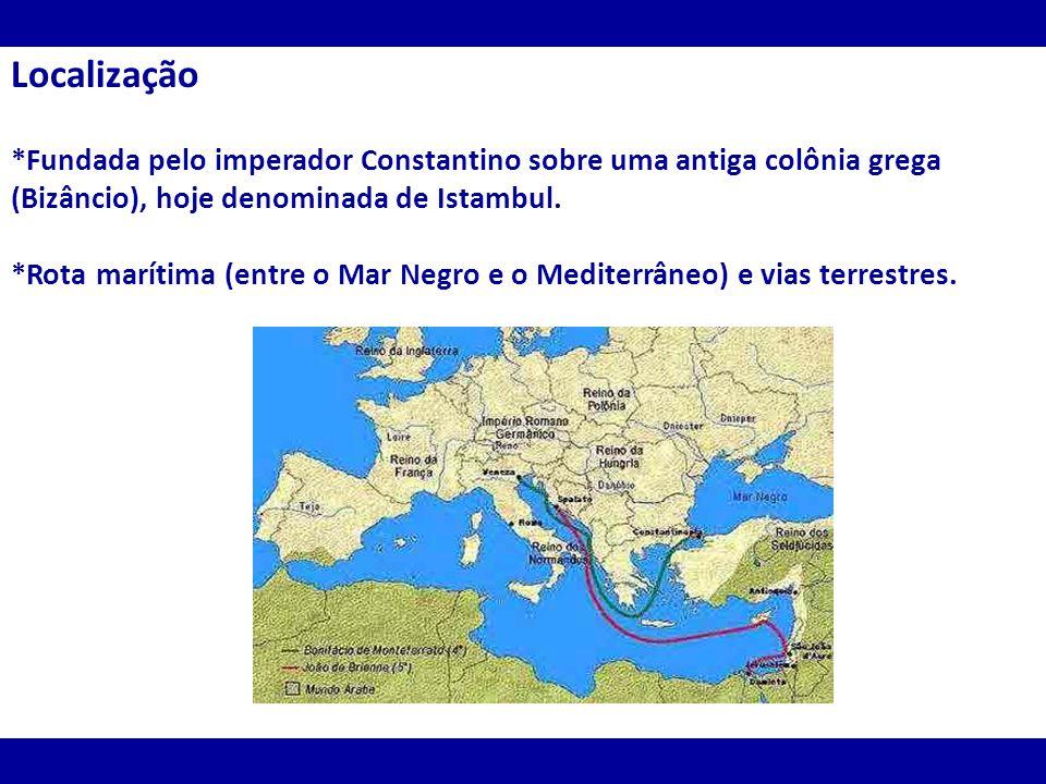Localização *Fundada pelo imperador Constantino sobre uma antiga colônia grega (Bizâncio), hoje denominada de Istambul.