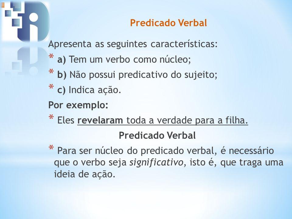 Predicado Verbal Apresenta as seguintes características: a) Tem um verbo como núcleo; b) Não possui predicativo do sujeito;