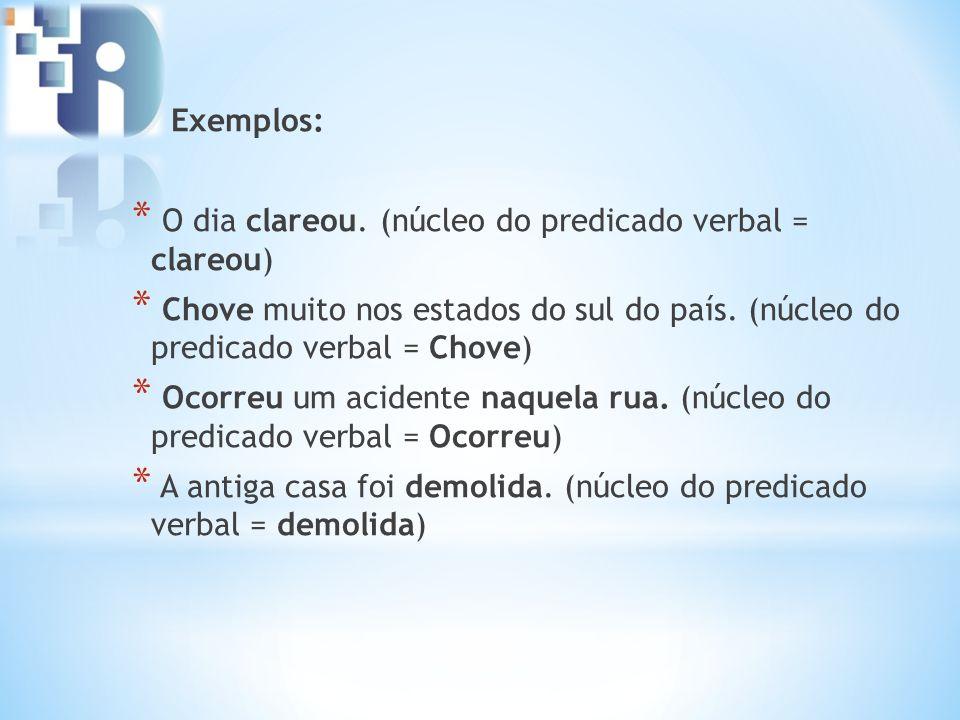 Exemplos: O dia clareou. (núcleo do predicado verbal = clareou) Chove muito nos estados do sul do país. (núcleo do predicado verbal = Chove)