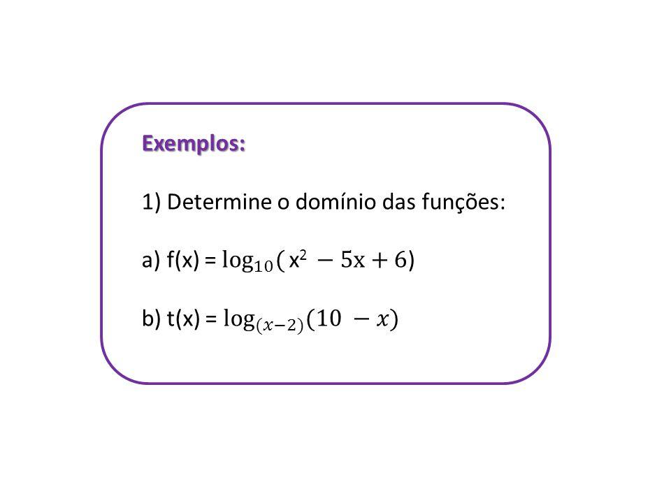 Exemplos: Determine o domínio das funções: f(x) = log 10 ( x2 −5x+6) t(x) = log (𝑥−2) (10 −𝑥)