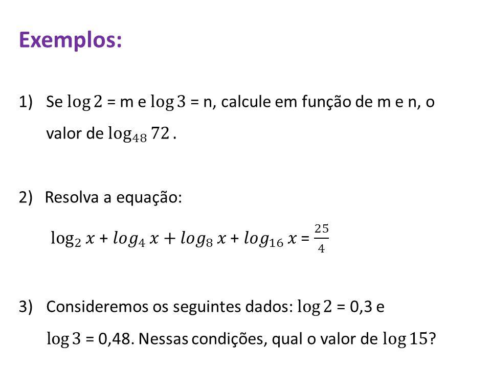 Exemplos: Se log 2 = m e log 3 = n, calcule em função de m e n, o valor de log 48 72 . 2) Resolva a equação: