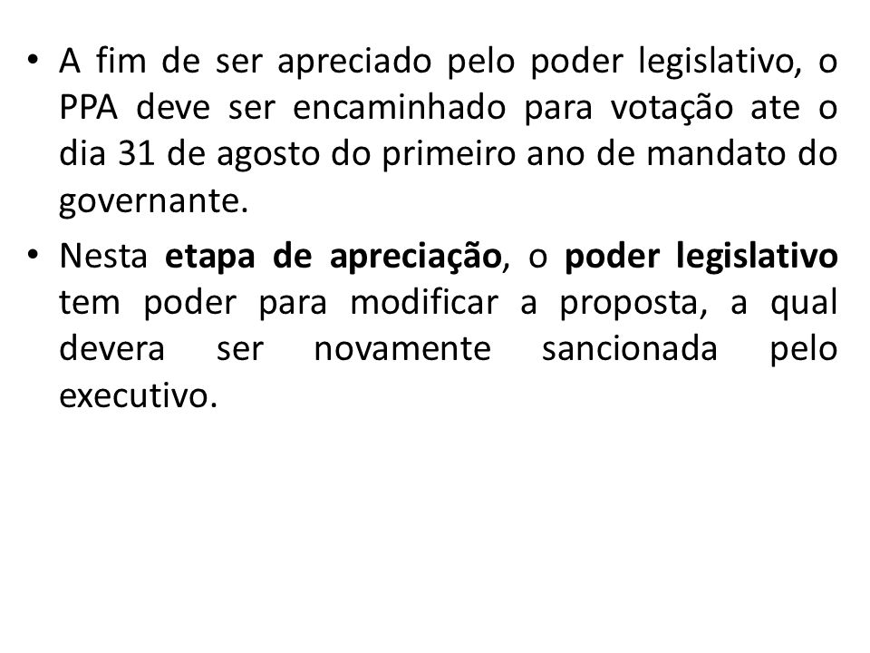 A fim de ser apreciado pelo poder legislativo, o PPA deve ser encaminhado para votação ate o dia 31 de agosto do primeiro ano de mandato do governante.