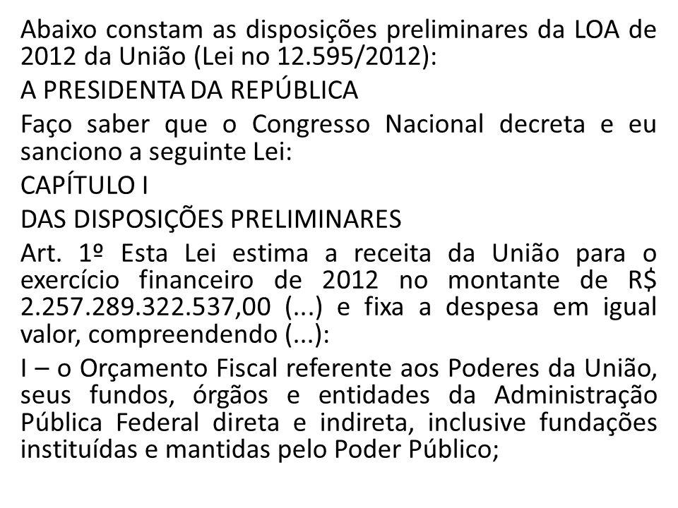 Abaixo constam as disposições preliminares da LOA de 2012 da União (Lei no 12.595/2012): A PRESIDENTA DA REPÚBLICA Faço saber que o Congresso Nacional decreta e eu sanciono a seguinte Lei: CAPÍTULO I DAS DISPOSIÇÕES PRELIMINARES Art.