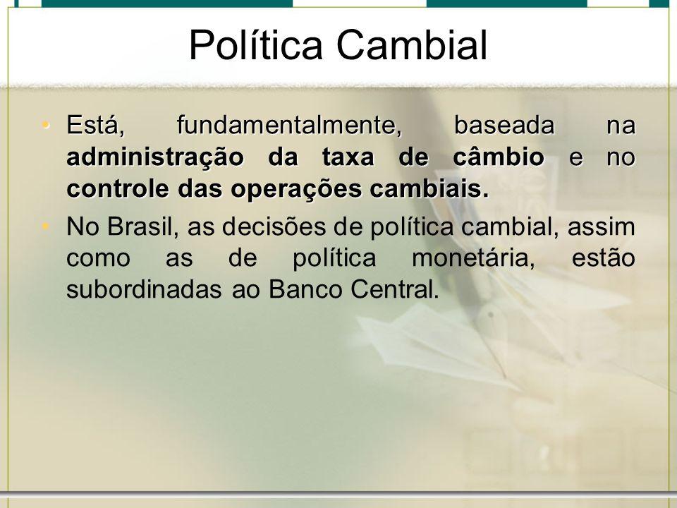 Política Cambial Está, fundamentalmente, baseada na administração da taxa de câmbio e no controle das operações cambiais.
