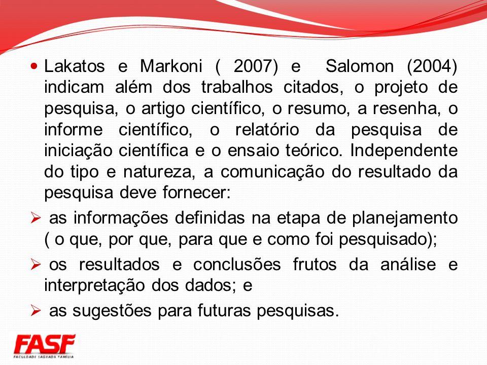 Lakatos e Markoni ( 2007) e Salomon (2004) indicam além dos trabalhos citados, o projeto de pesquisa, o artigo científico, o resumo, a resenha, o informe científico, o relatório da pesquisa de iniciação científica e o ensaio teórico. Independente do tipo e natureza, a comunicação do resultado da pesquisa deve fornecer: