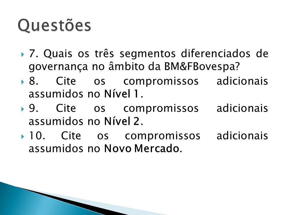 Questões 7. Quais os três segmentos diferenciados de governança no âmbito da BM&FBovespa 8. Cite os compromissos adicionais assumidos no Nível 1.