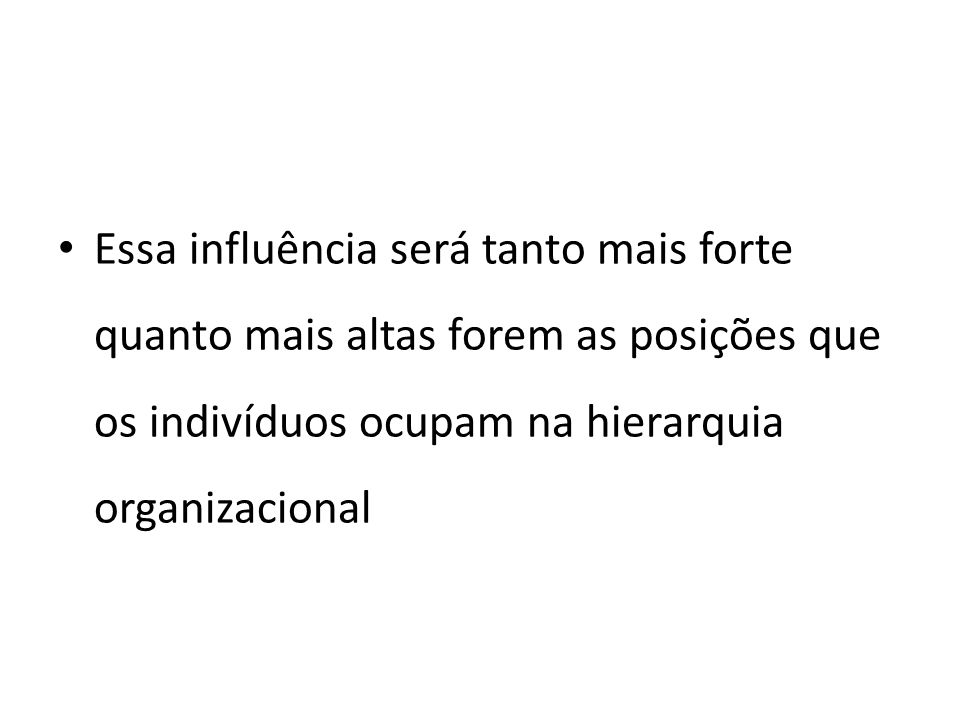 Essa influência será tanto mais forte quanto mais altas forem as posições que os indivíduos ocupam na hierarquia organizacional