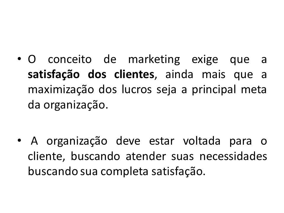 O conceito de marketing exige que a satisfação dos clientes, ainda mais que a maximização dos lucros seja a principal meta da organização.