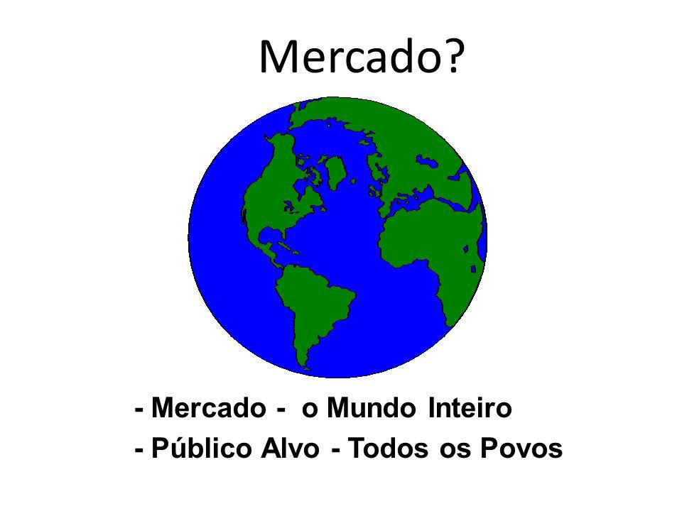 Mercado - Mercado - o Mundo Inteiro - Público Alvo - Todos os Povos