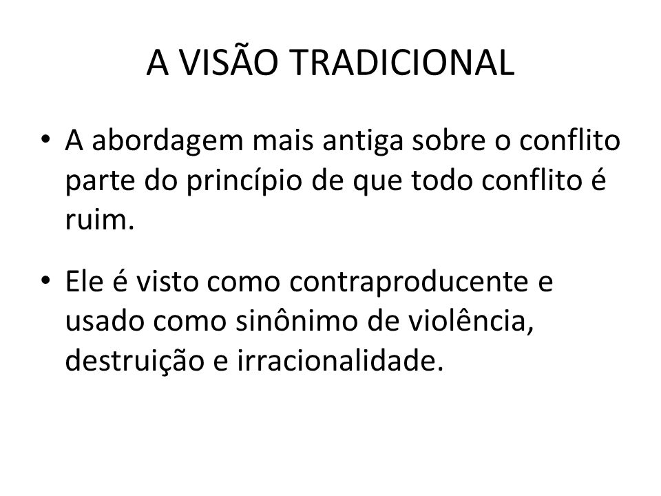A VISÃO TRADICIONAL A abordagem mais antiga sobre o conflito parte do princípio de que todo conflito é ruim.