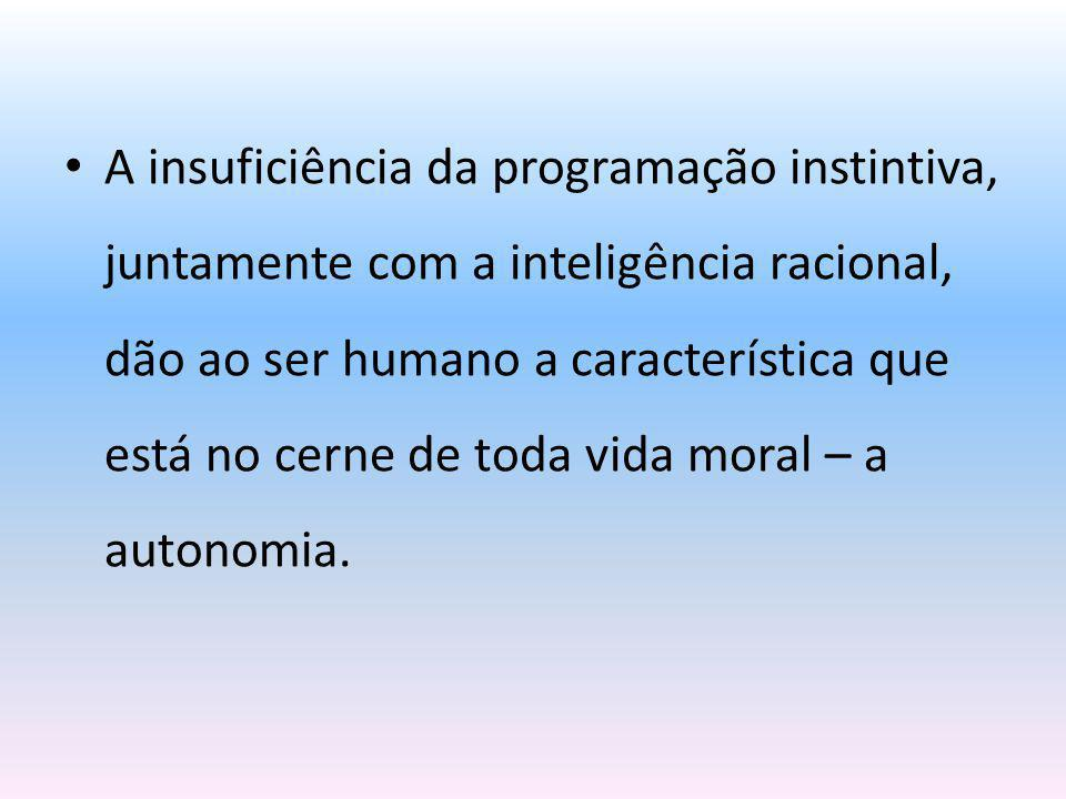 A insuficiência da programação instintiva, juntamente com a inteligência racional, dão ao ser humano a característica que está no cerne de toda vida moral – a autonomia.