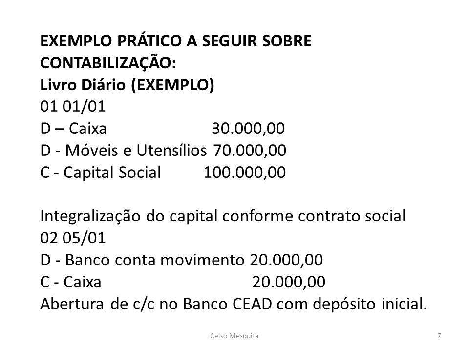 EXEMPLO PRÁTICO A SEGUIR SOBRE CONTABILIZAÇÃO: Livro Diário (EXEMPLO) 01 01/01 D – Caixa 30.000,00 D - Móveis e Utensílios 70.000,00 C - Capital Social 100.000,00 Integralização do capital conforme contrato social 02 05/01 D - Banco conta movimento 20.000,00 C - Caixa 20.000,00 Abertura de c/c no Banco CEAD com depósito inicial.
