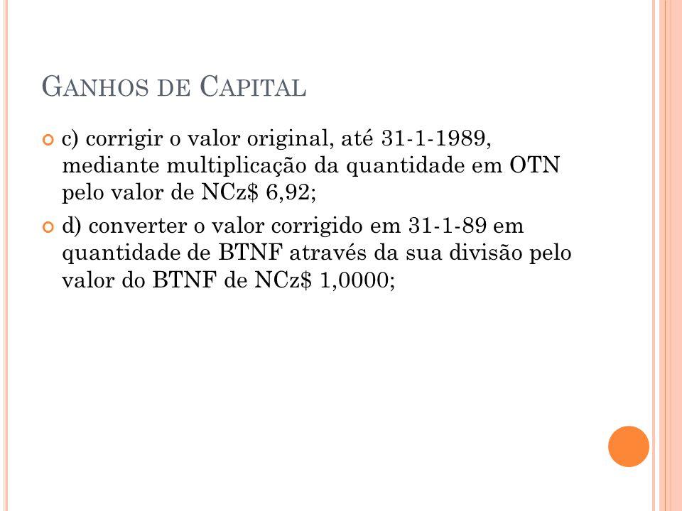 Ganhos de Capital c) corrigir o valor original, até 31-1-1989, mediante multiplicação da quantidade em OTN pelo valor de NCz$ 6,92;