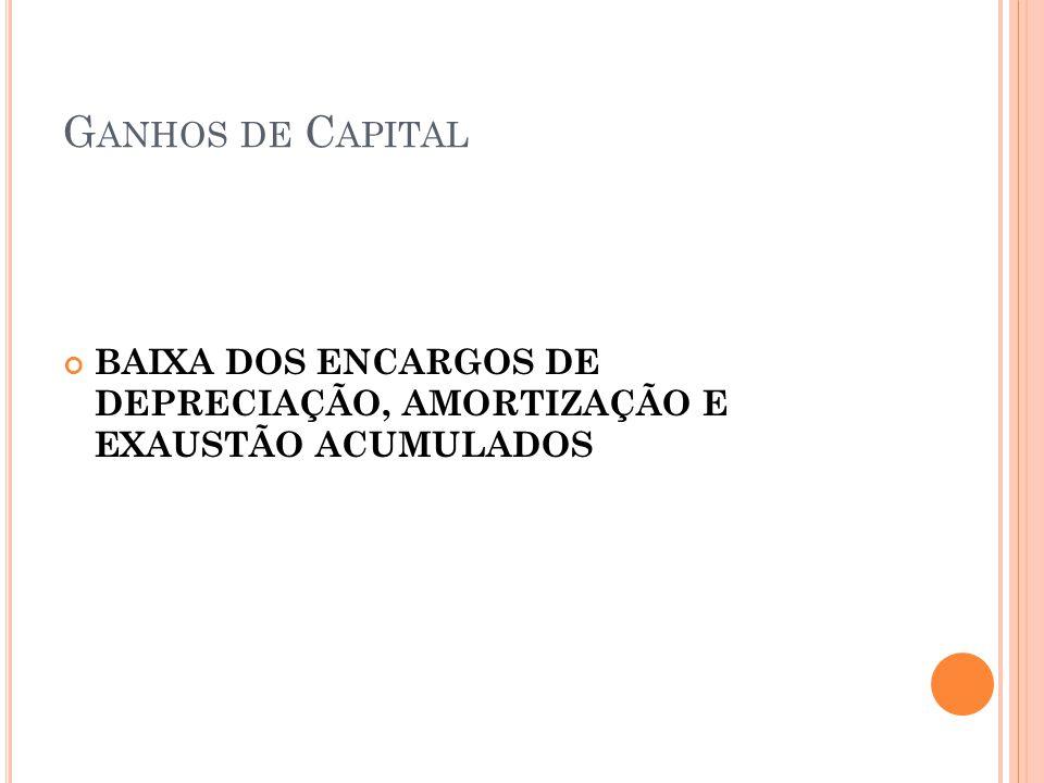 Ganhos de Capital BAIXA DOS ENCARGOS DE DEPRECIAÇÃO, AMORTIZAÇÃO E EXAUSTÃO ACUMULADOS