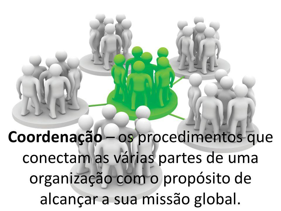 Coordenação – os procedimentos que conectam as várias partes de uma organização com o propósito de alcançar a sua missão global.