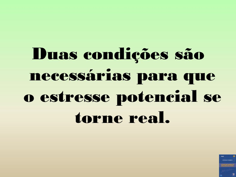 Duas condições são necessárias para que o estresse potencial se torne real.