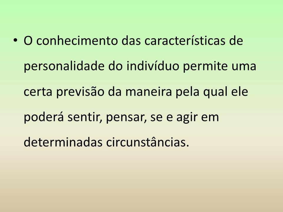 O conhecimento das características de personalidade do indivíduo permite uma certa previsão da maneira pela qual ele poderá sentir, pensar, se e agir em determinadas circunstâncias.