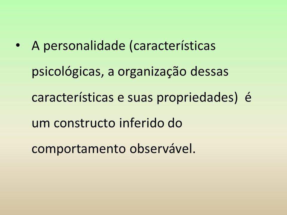 A personalidade (características psicológicas, a organização dessas características e suas propriedades) é um constructo inferido do comportamento observável.