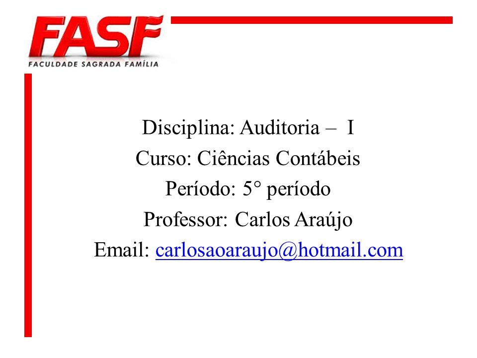 Disciplina: Auditoria – I Curso: Ciências Contábeis Período: 5° período Professor: Carlos Araújo Email: carlosaoaraujo@hotmail.com