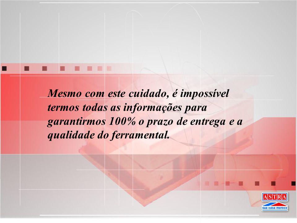 Mesmo com este cuidado, é impossível termos todas as informações para garantirmos 100% o prazo de entrega e a qualidade do ferramental.