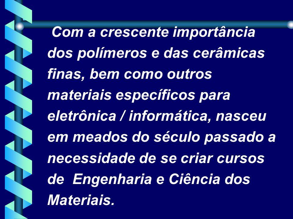Com a crescente importância dos polímeros e das cerâmicas finas, bem como outros materiais específicos para eletrônica / informática, nasceu em meados do século passado a necessidade de se criar cursos de Engenharia e Ciência dos Materiais.