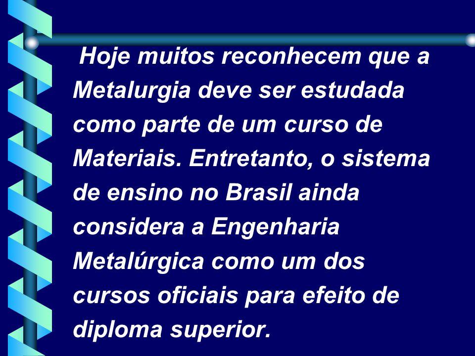 Hoje muitos reconhecem que a Metalurgia deve ser estudada como parte de um curso de Materiais.