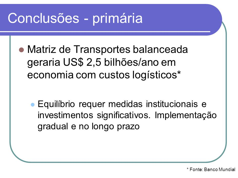 Conclusões - primária Matriz de Transportes balanceada geraria US$ 2,5 bilhões/ano em economia com custos logísticos*