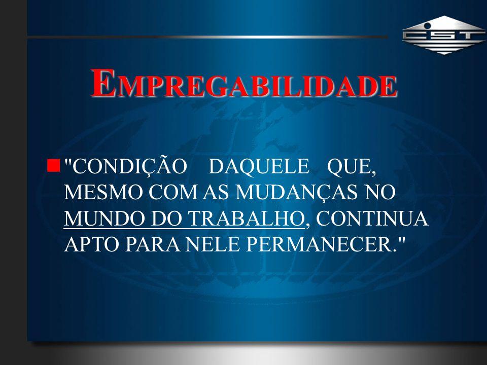 EMPREGABILIDADE CONDIÇÃO DAQUELE QUE, MESMO COM AS MUDANÇAS NO MUNDO DO TRABALHO, CONTINUA APTO PARA NELE PERMANECER.