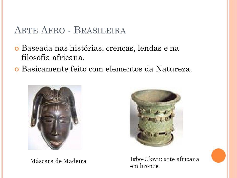 Arte Afro - Brasileira Baseada nas histórias, crenças, lendas e na filosofia africana. Basicamente feito com elementos da Natureza.