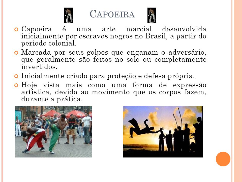 Capoeira Capoeira é uma arte marcial desenvolvida inicialmente por escravos negros no Brasil, a partir do período colonial.