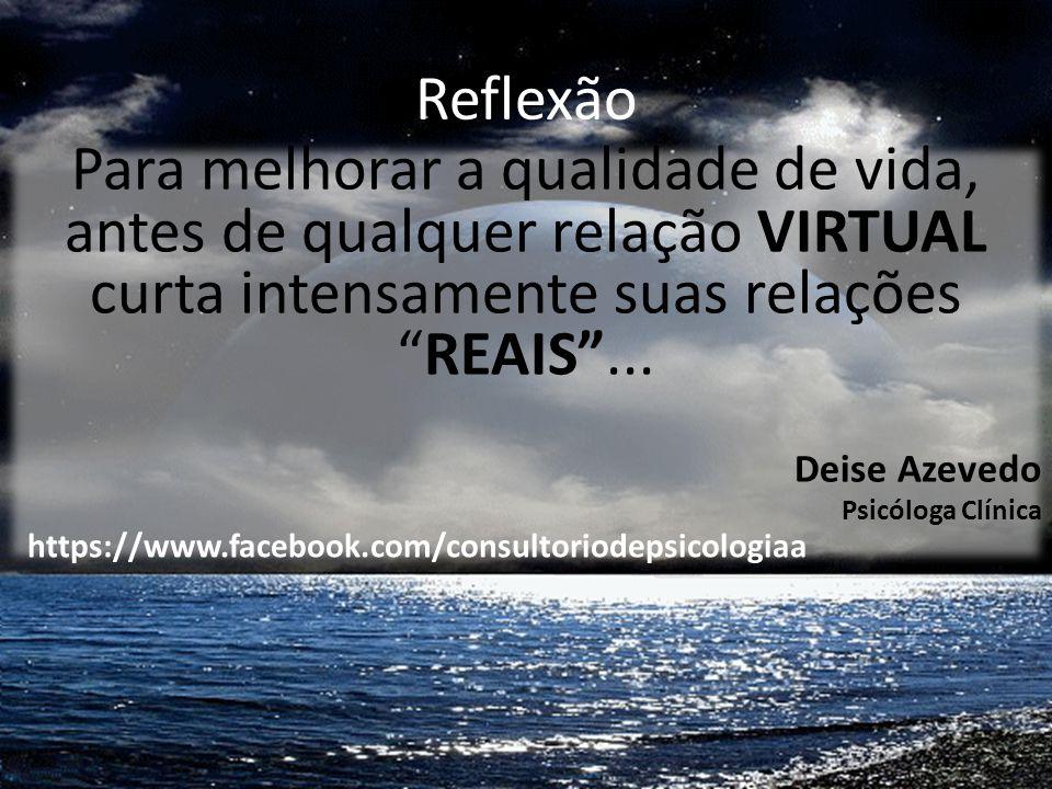 Reflexão Para melhorar a qualidade de vida, antes de qualquer relação VIRTUAL curta intensamente suas relações REAIS ...