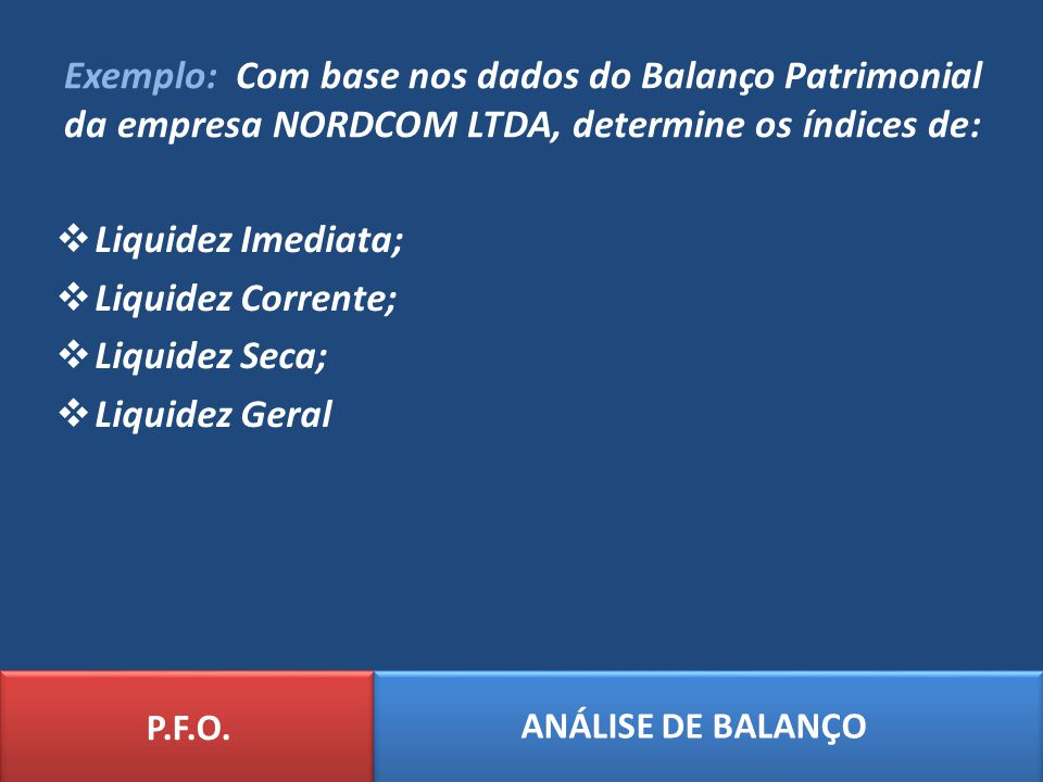 Exemplo: Com base nos dados do Balanço Patrimonial da empresa NORDCOM LTDA, determine os índices de: