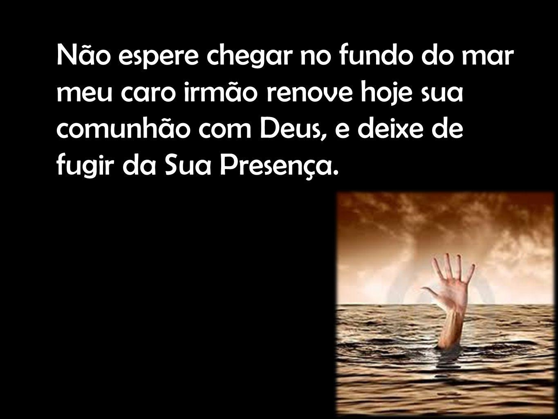 Não espere chegar no fundo do mar meu caro irmão renove hoje sua comunhão com Deus, e deixe de fugir da Sua Presença.
