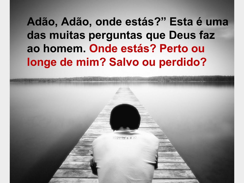 Adão, Adão, onde estás Esta é uma das muitas perguntas que Deus faz ao homem.