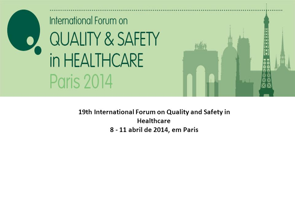 19th International Forum on Quality and Safety in Healthcare 8 - 11 abril de 2014, em Paris