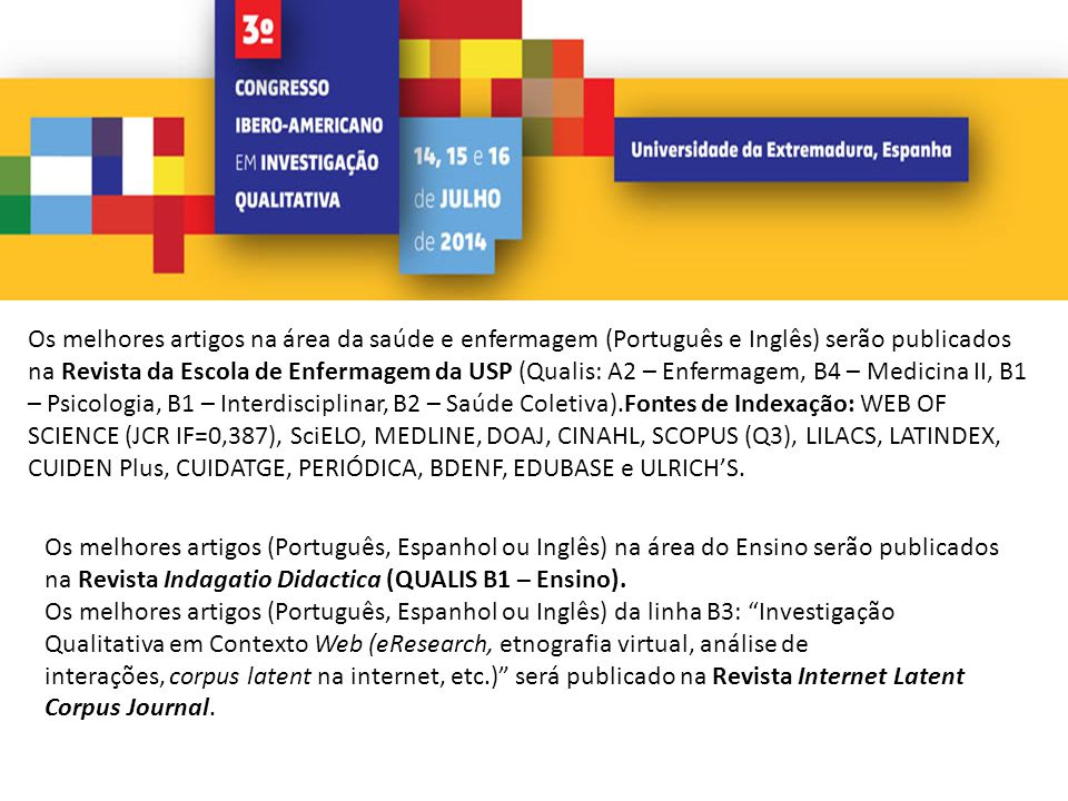 Os melhores artigos na área da saúde e enfermagem (Português e Inglês) serão publicados na Revista da Escola de Enfermagem da USP (Qualis: A2 – Enfermagem, B4 – Medicina II, B1 – Psicologia, B1 – Interdisciplinar, B2 – Saúde Coletiva).Fontes de Indexação: WEB OF SCIENCE (JCR IF=0,387), SciELO, MEDLINE, DOAJ, CINAHL, SCOPUS (Q3), LILACS, LATINDEX, CUIDEN Plus, CUIDATGE, PERIÓDICA, BDENF, EDUBASE e ULRICH'S.