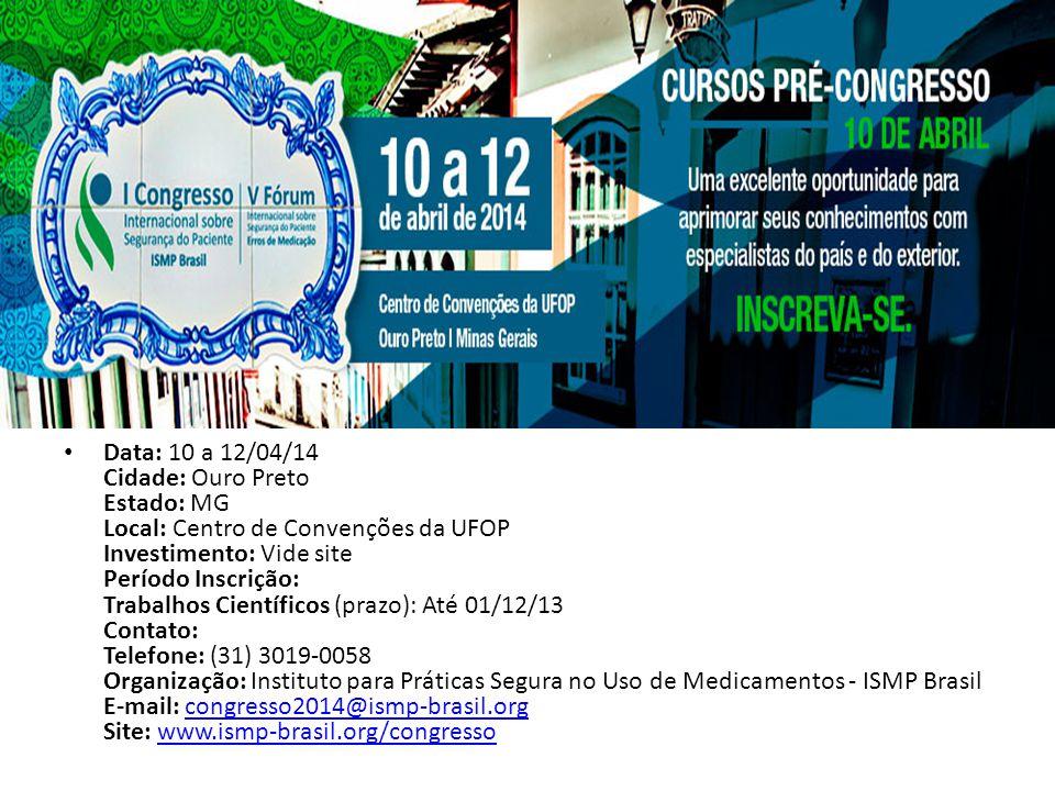 Data: 10 a 12/04/14 Cidade: Ouro Preto Estado: MG Local: Centro de Convenções da UFOP Investimento: Vide site Período Inscrição: Trabalhos Científicos (prazo): Até 01/12/13 Contato: Telefone: (31) 3019-0058 Organização: Instituto para Práticas Segura no Uso de Medicamentos - ISMP Brasil E-mail: congresso2014@ismp-brasil.org Site: www.ismp-brasil.org/congresso