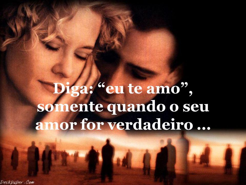 Diga: eu te amo , somente quando o seu amor for verdadeiro ...