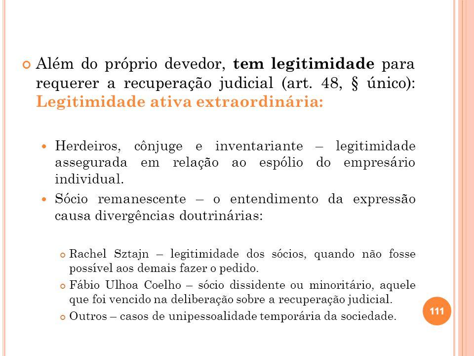 Além do próprio devedor, tem legitimidade para requerer a recuperação judicial (art. 48, § único): Legitimidade ativa extraordinária: